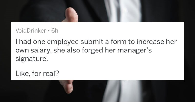 A collection of AskReddit replies to Human Resource workers and employees sharing their biggest HR nightmares | VoidDrinker 6h had one employee submit form increase her own salary, she also forged her manager's signature Like real?