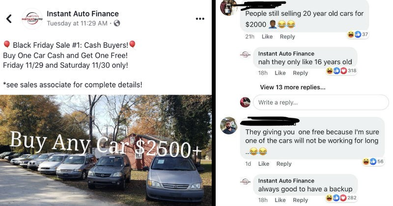 Sassy dealership roasts themselves and other people in the comments section | Instant Auto Finance jokes about black friday sale of buying any car for over $2500 cash and you get another car for free | Joking in the comments how the cars are only 16 years old, not 20 | Joking about how it is good to have a backup when someone accuses them that the cars won't be running for too long.