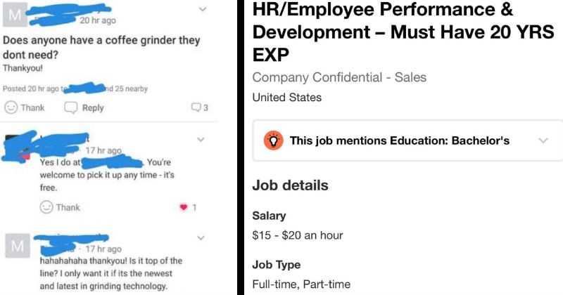 Choosing beggars that have obscene levels of entitlement | CB that asks if anyone has a coffee grinder they can have and when someone offers it to them they proceed to specify that it must be the top of the line | Job posting that requires minimum of 20 years experience and is only offering $15 per hour