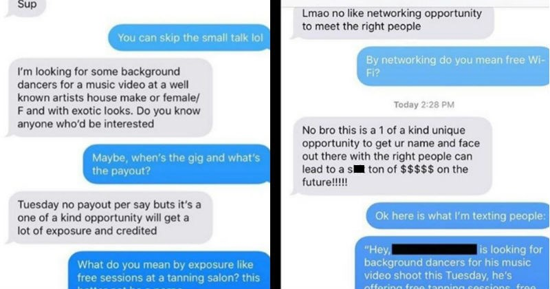 Producer who asks for dancers for no pay gig gets taken down for his BS   Text - 5:03 9 137 Exposed > Неу Hi Sup You can skip the small talk lol I'm looking for some background dancers for a music video at a well known artists house make or female/ F and with exotic looks. Do you know anyone who'd be interested Maybe, when's the gig and what's the payout? Tuesday no payout per say buts it's a one of a kind opportunity will get a lot of exposure and credited What do you mean by exposure like free