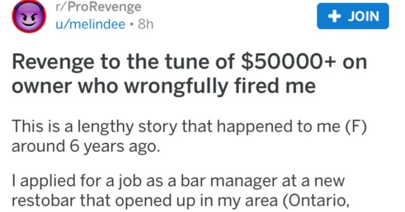 A terrible, toxic, micromanager owner gets outed by an ex-employee and has to end up paying $50,000 | r/ProRevenge posted by melindee Revenge tune 50000+ on owner who wrongfully fired This is lengthy story happened around 6 years ago applied job as bar manager at new restobar opened up my area Ontario, Canada