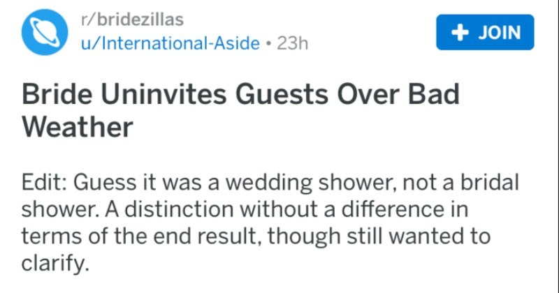 An angry bride uninvites wedding guests over a bad weather drama | r/bridezillas posted by International-Aside Bride Uninvites Guests Over Bad Weather Edit: Guess wedding shower, not bridal shower distinction without difference terms end result, though still wanted clarify. Bride has uninvited people who didn't make bridal wedding shower due winter weather. She posted on FB Yesterday an eye opener and