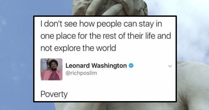 A collection of ridiculous moments that are filled with facepalm | don't see people can stay one place rest their life and not explore world Leonard Washington richposlim Poverty