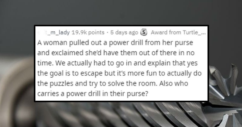 Stupid ways people tried to get out of escape rooms | post by shit_m_lady woman pulled out power drill her purse and exclaimed she'd have them out there no time actually had go and explain yes goal is escape but 's more fun actually do puzzles and try solve room. Also who carries power drill their purse?