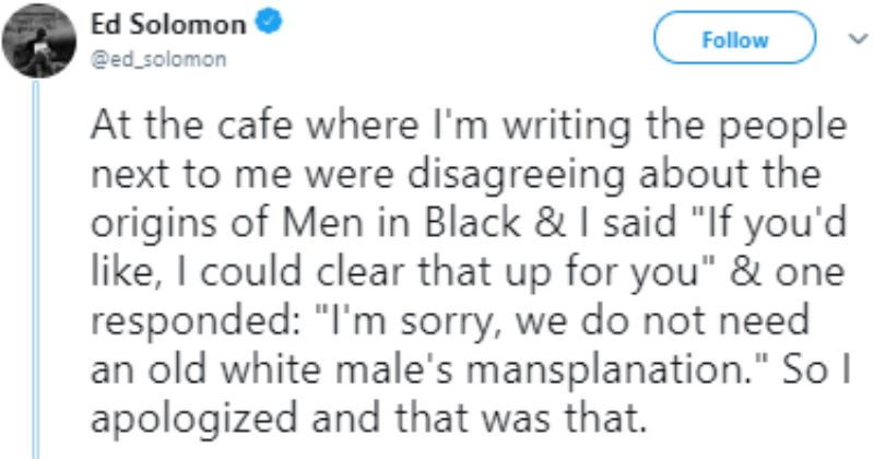 Writer of men in black told not to mansplain the story he wrote | tweet by ed solomon At cafe where l'm writing people next were disagreeing about origins Men Black said If like could clear up one responded sorry do not need an old white male's mansplanation So apologized and