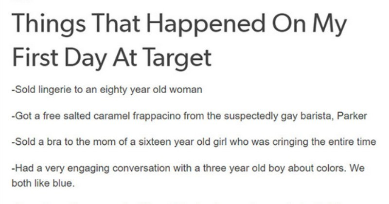 Tumblr user shares all the crazy happenings of their first day at Target | Things Happened On My First Day At Target -Sold lingerie an eighty year old woman -Got free salted caramel frappacino suspectedly gay barista, Parker -Sold bra mom sixteen year old girl who cringing entire time