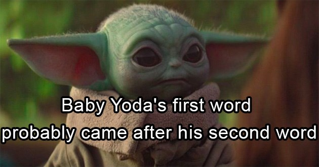 shower thoughts interesting true | Baby Yoda's first word probably came after his second word since he is expected to speak in the same garbled manner as adult yoda