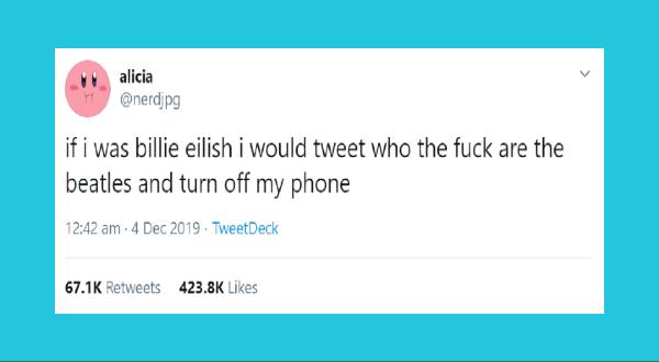 funny women tweets | tweet by nerdjpg if billie eilish would tweet who fuck are beatles and turn off my phone