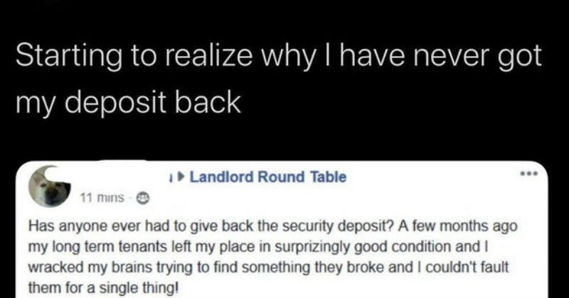 Trashy selfish moments of people being horrible | Starting realize why have never got my deposit back Landlord Round Table 11 mins O Has anyone ever had give back security deposit few months ago my long term tenants left my place surprizingly good condition and wracked my brains trying find something they broke and couldn't fault them single thing