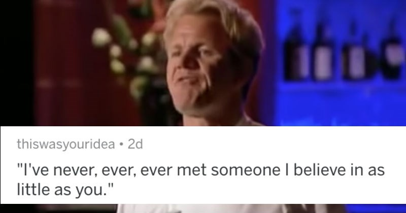 A collection of AskReddit replies to what people see as their favorite Gordon Ramsay insults.