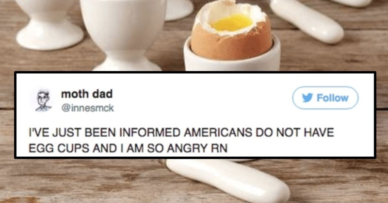 An angry Scottish guy goes on a Twitter rant about how he can't believe what Americans do with their eggs | JUST BEEN INFORMED AMERICANS DO NOT HAVE EGG CUPS AND AM SO ANGRY RN