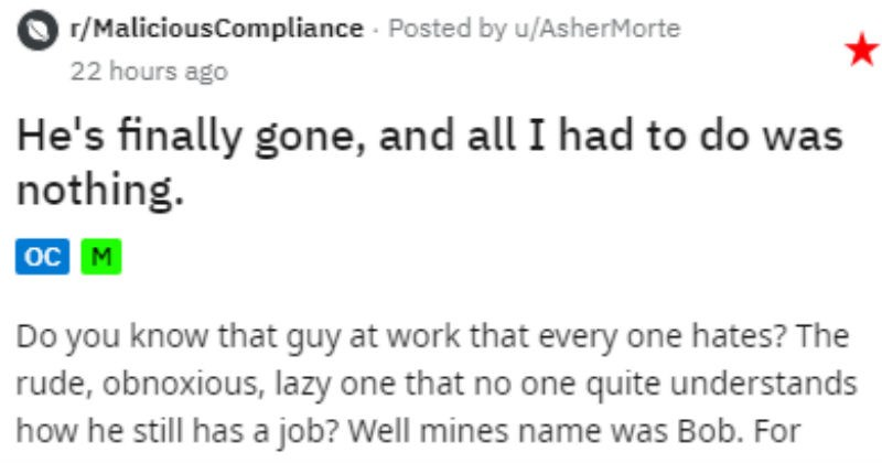 "Unsafe and lazy coworker gets caught on phone | r/MaliciousCompliance Posted by asherMorte He's finally gone, and all had do nothing Do know guy at work every one hates rude, obnoxious, lazy one no one quite understands he still has job? Well mines name Bob months Bob ""partnered"" himself up with with lovely 90/10 split work. Any time called out on he got more and more obnoxious, and if actually possible did less and less work."