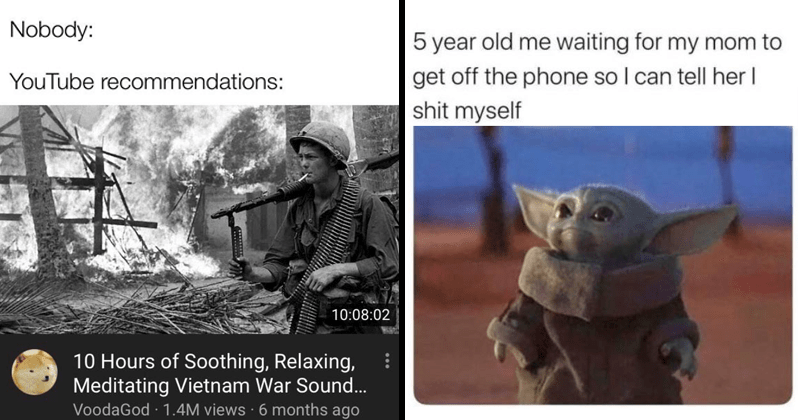 funny random memes | Nobody: YouTube recommendations: 10:08:02 10 Hours Soothing, Relaxing, Meditating Vietnam War Sound. baby yoda 5 year old waiting my mom get off phone so can tell her shit myself