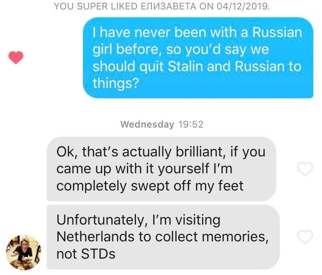 a list of funny tinder conversations and profiles | Text - YOU SUPER LIKED EMN3ABETA ON 04/12/2019. I have never been with a Russian girl before, so you'd say we should quit Stalin and Russian to things? Wednesday 19:52 Ok, that's actually brilliant, if you came up with it yourself I'm completely swept off my feet Unfortunately, l'm visiting Netherlands to collect memories, not STDS