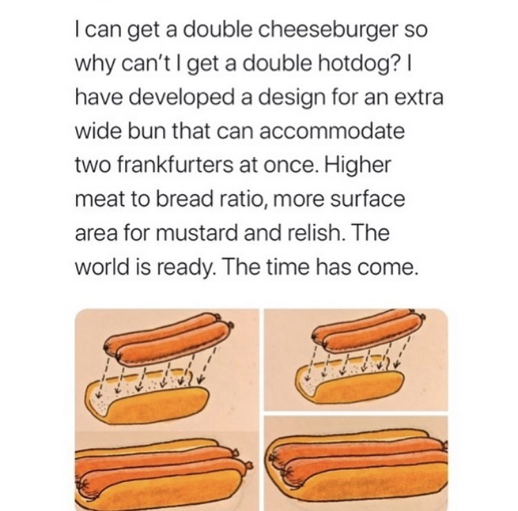collection of funny memes and tweets | Text - I can get a double cheeseburger so why can't I get a double hotdog? I have developed a design for an extra wide bun that can accommodate two frankfurters at once. Higher meat to bread ratio, more surface area for mustard and relish. The world is ready. The time has come.