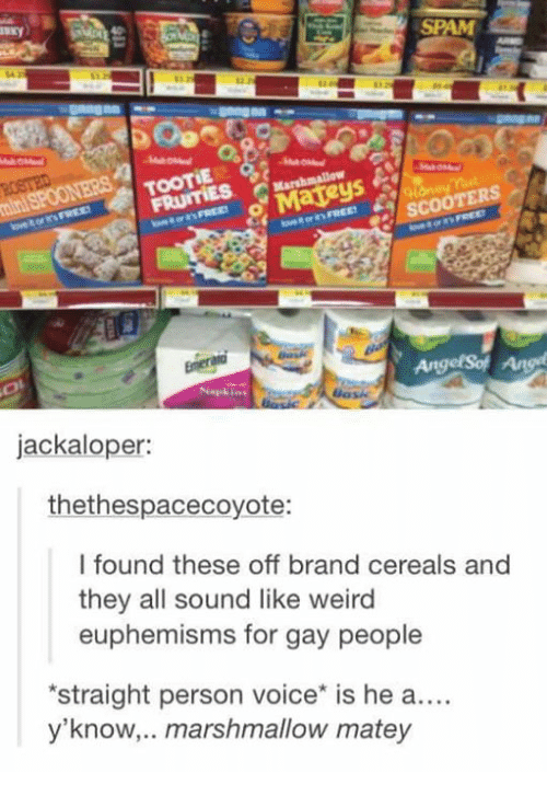 funny random memes, dank memes, twitter, funny tweets, relatable | Snack - SPAM ROSTED mini SPOONERS TOOTIE FRUITIES Marshmallow Матеys ovetorFREE onteFREE eter REE SCOOTERS MEODFRED Enera AngelSot Ang Napk jackaloper: thethespacecoyote: I found these off brand cereals and they all sound like weird euphemisms for gay people *straight person voice* is he a.... y'know,.. marshmallow matey S11