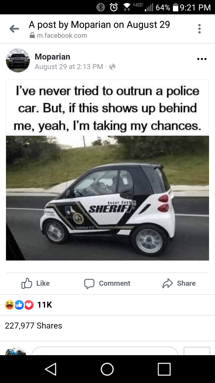 funny random memes, dank memes, twitter, funny tweets, relatable | Motor vehicle - 4GS l 64% 9:21 PM A post by Moparian on August 29 A m.facebook.com Moparian August 29 at 2:13 PM · O I've never tried to outrun a police car. But, if this shows up behind me, yeah, I'm taking my chances. SHERIFF לןםike Share Comment 11K 227,977 Shares