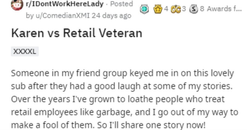 Horrible Karen mistakes random person for employee | r/IDontWorkHerelLady Posted by ComedianXMI Karen vs Retail Veteran Someone my friend group keyed on this lovely sub after they had good laugh at some my stories. Over years grown loathe people who treat retail employees like garbage, and go out my way make fool them. So share one story now