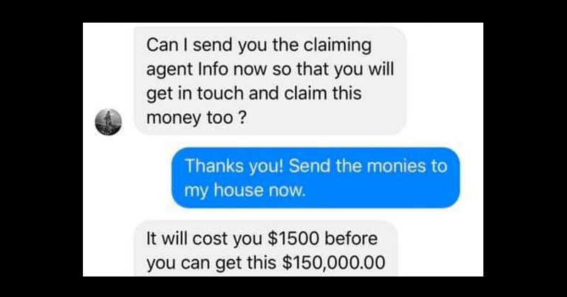 dude trolls facebook scammer who is trying to trick him into giving her money, facebook messenger | Can I send you the claiming agent Info now so that you will get in touch and claim this money too ? Thanks you! Send the monies to my house now. It will cost you $1500 before you can get this $150,000.00 deliver to you
