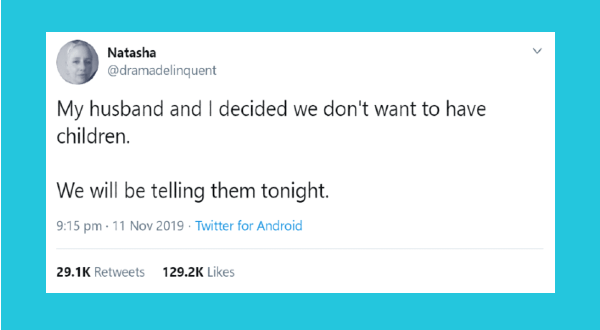 funny parenting tweets | Text - Natasha @dramadelinquent My husband and I decided we don't want to have children. We will be telling them tonight. 9:15 pm · 11 Nov 2019 · Twitter for Android 29.1K Retweets 129.2K Likes