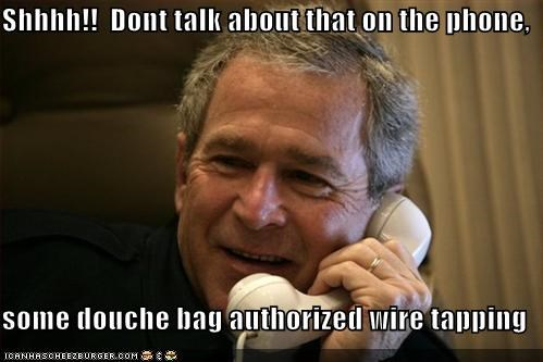 Shhhh!!  Dont talk about that on the phone,  some douche bag authorized wire tapping