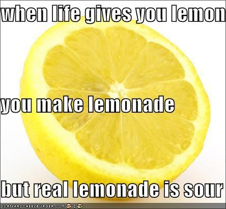 when life gives you lemons you make lemonade but real lemonade is sour