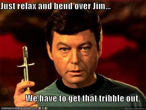 Just relax and bend over Jim...  We have to get that tribble out.