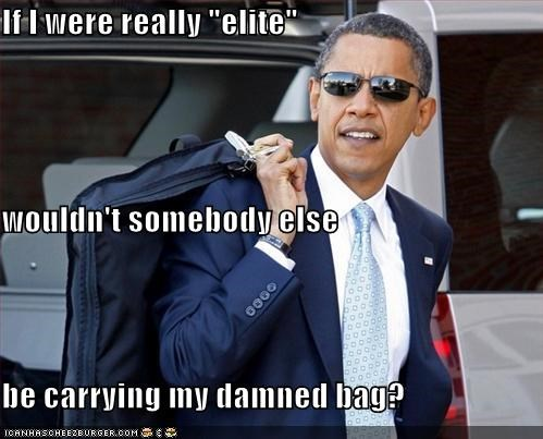 "If I were really ""elite"" wouldn't somebody else be carrying my damned bag?"