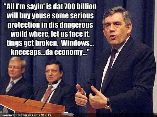 """""""All I'm sayin' is dat 700 billionwill buy youse some seriousprotection in dis dangerouswoild where, let us face it,tings get broken.  Windows...kneecaps...da economy..."""""""