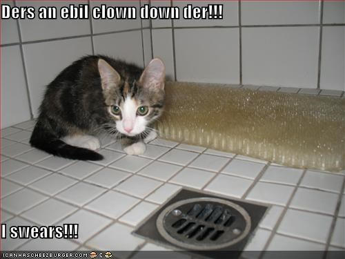 Ders an ebil clown down der!!!  I swears!!!