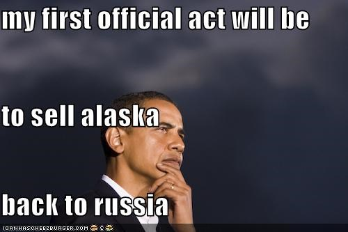 my first official act will be to sell alaska  back to russia