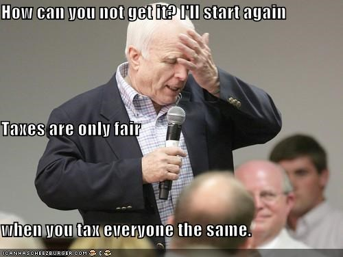 How can you not get it? I'll start again Taxes are only fair when you tax everyone the same.