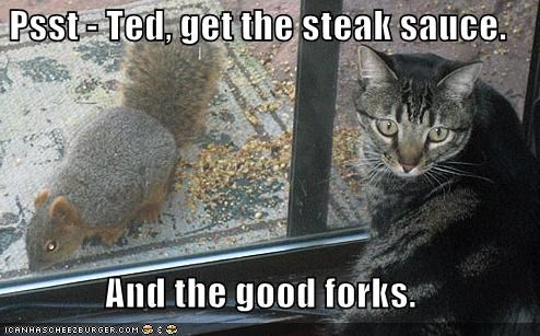 Psst - Ted, get the steak sauce.  And the good forks.