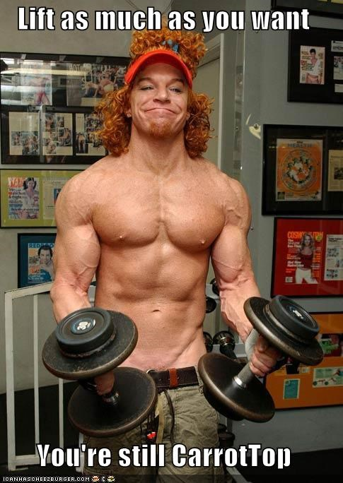 Lift as much as you want  You're still CarrotTop