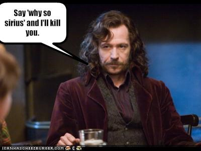 Say 'why so sirius' and I'll kill you.