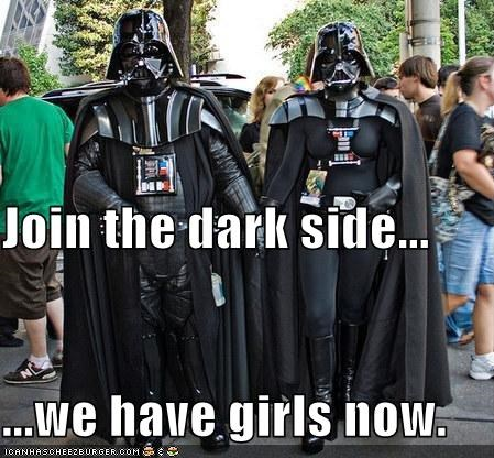 Join the dark side... ...we have girls now.