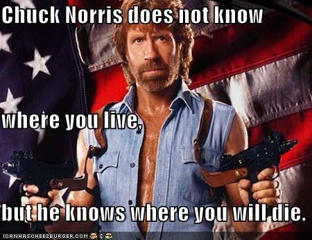 Chuck Norris does not know where you live, but he knows where you will die.