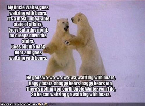 My Uncle Walter goes waltzing with bears, It's a most unbearable state of affairs. Every Saturday night, he creeps down the stairs, Goes out the back door and goes waltzing with bears.