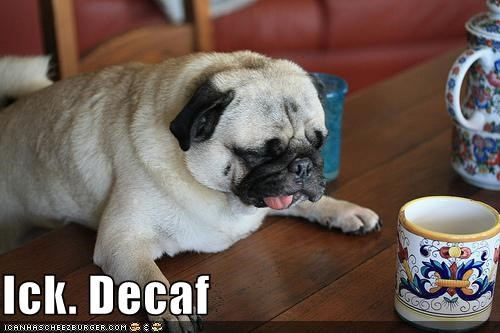 Ick. Decaf