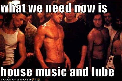 what we need now is   house music and lube
