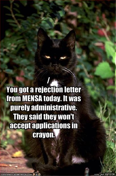 /You got a rejection letter from MENSA today. It was purely administrative. They said they won't accept applications in crayon.