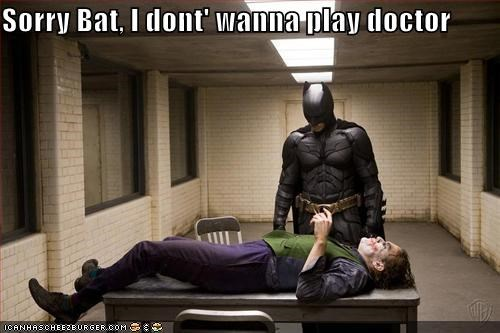 Sorry Bat, I dont' wanna play doctor