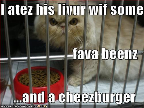 I atez his livur wif some  fava beenz ...and a cheezburger
