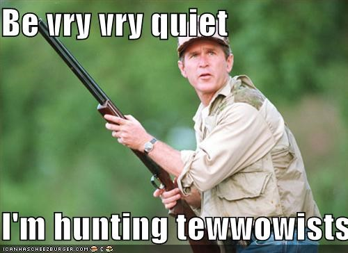 Be vry vry quiet  I'm hunting tewwowists