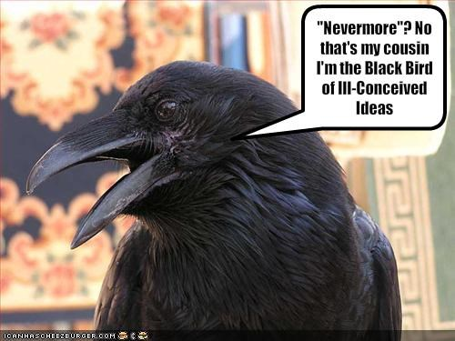 """""""Nevermore""""? No that's my cousin I'm the Black Bird of Ill-Conceived Ideas"""