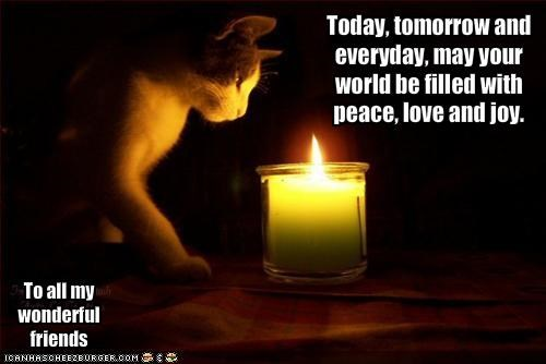 Today, tomorrow and everyday, may your world be filled with peace, love and joy.