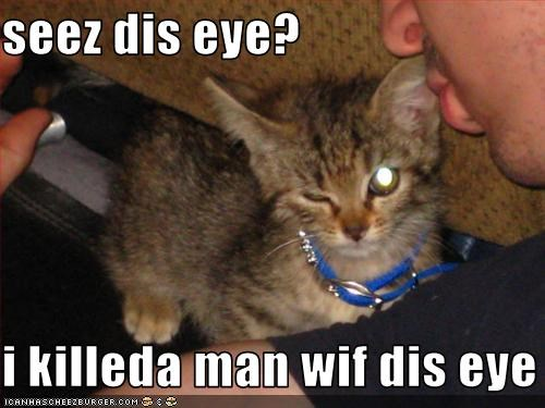 seez dis eye?  i killeda man wif dis eye