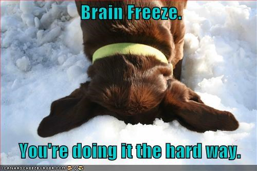 Brain Freeze.       You're doing it the hard way.