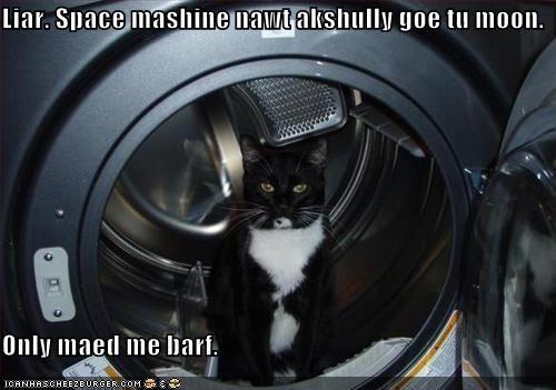 Liar. Space mashine nawt akshully goe tu moon.  Only maed me barf.