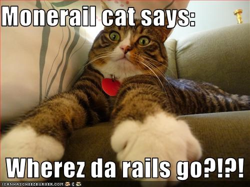 Monerail cat says:   Wherez da rails go?!?!